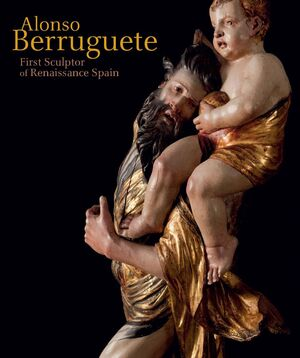 ALONSO BERRUGUETE: FIRST SCULPTOR OF RENAISSANCE S